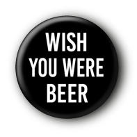 Wish you were beer Button Badge